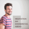 Meditation am Donnerstag Abend - verschiedene Themenblöcke laut Programm