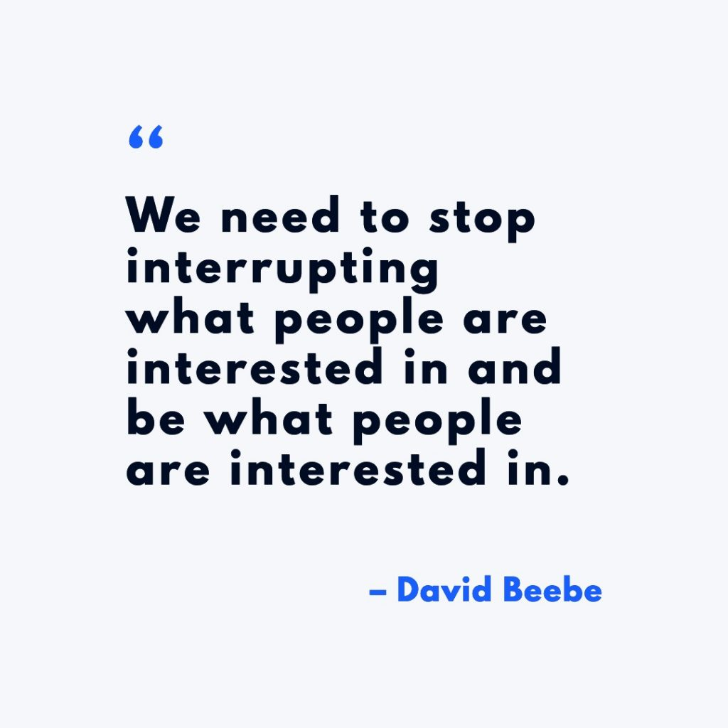 We need to stop interrupting what people are interested in and be what people are interested in