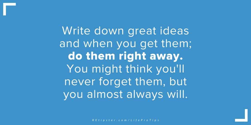 LifeProTip19 - write down great ideas and do them right away