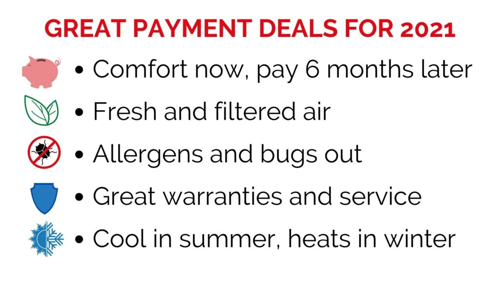 Great payment deals for 2021. Comfort now pay in 6 months. Fresh and filtered air. Allergens and bugs out. Great warranties and service. Cool in summer, heats in winter.