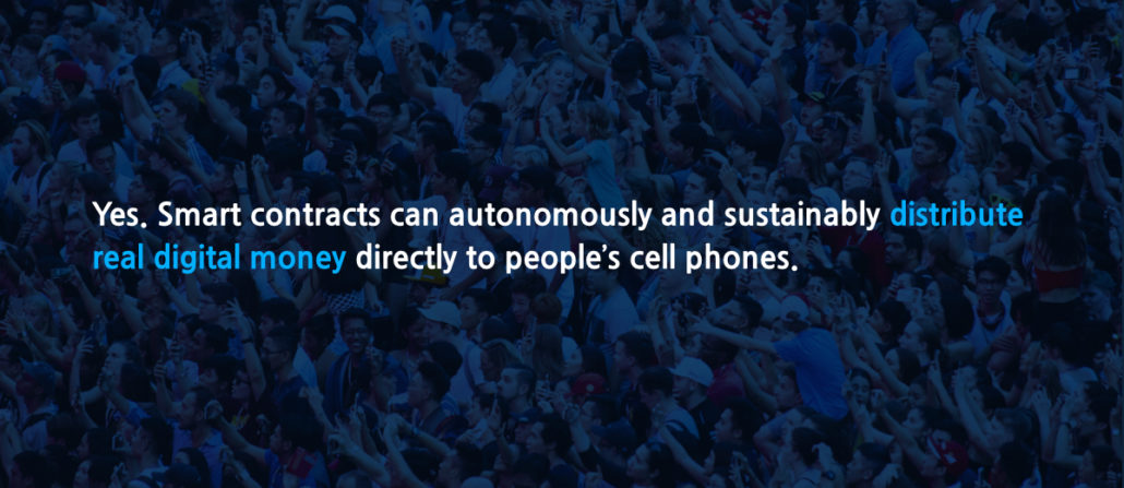 Yes. Smart contracts can autonomously and sustainably distribute real digital money directly to people's cell phones.
