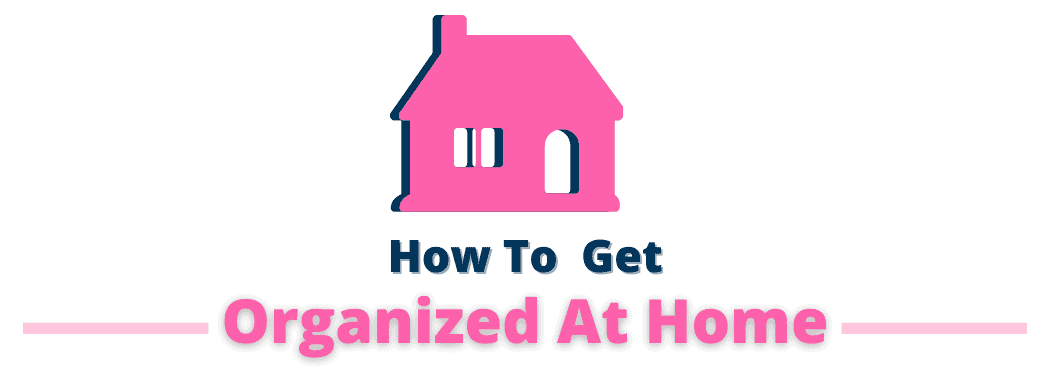 How To Get Organized At Home