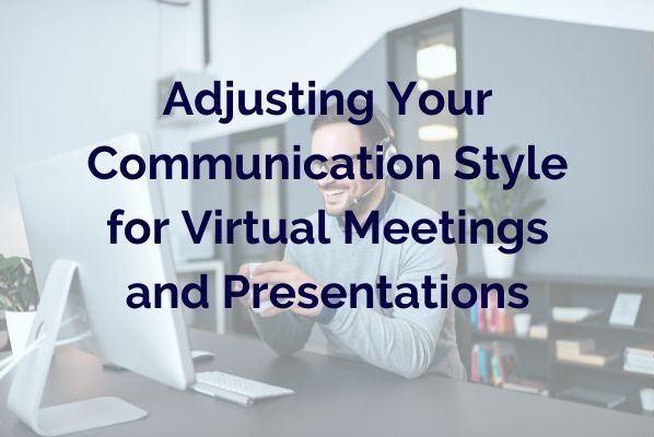 How to Be Effective in Virtual Meetings and Presentations: Adjusting Your Communication Style