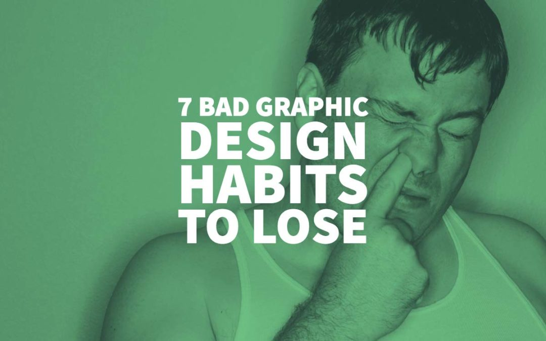7 Bad Graphic Design Habits to Lose
