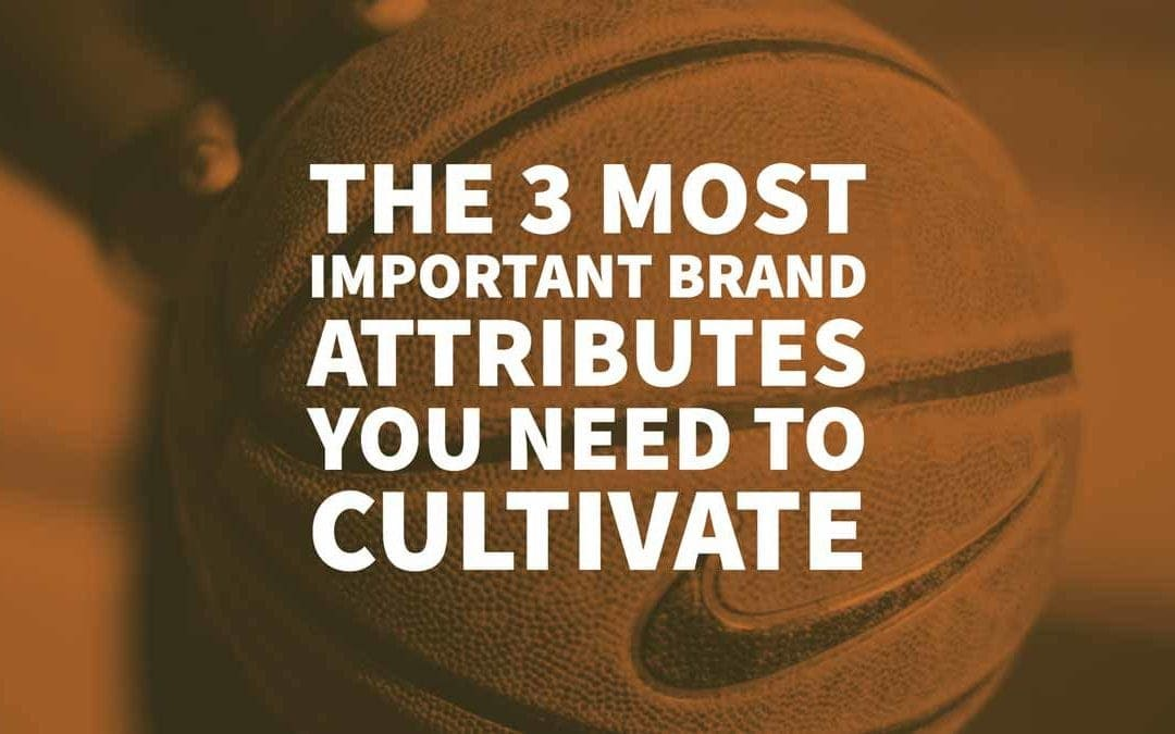 The 3 Most Important Brand Attributes You Need to Cultivate