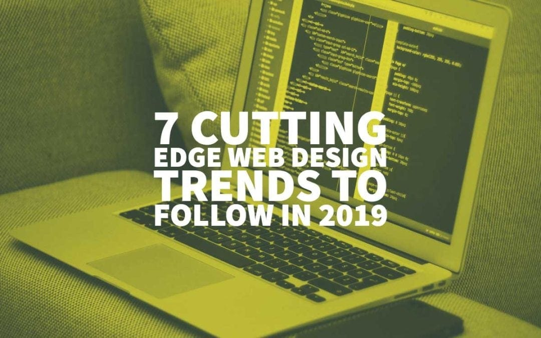 7 Cutting Edge Web Design Trends to Follow in 2019