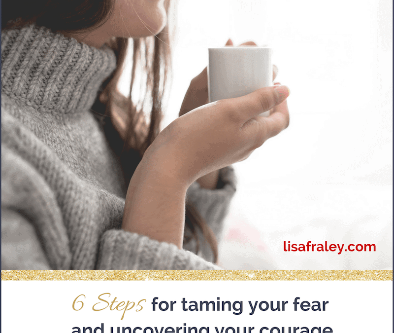 6 Steps for Taming Your Fear and Uncovering Your Courage