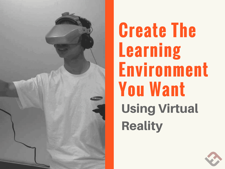Create The Learning Environment You Want Using Virtual Reality