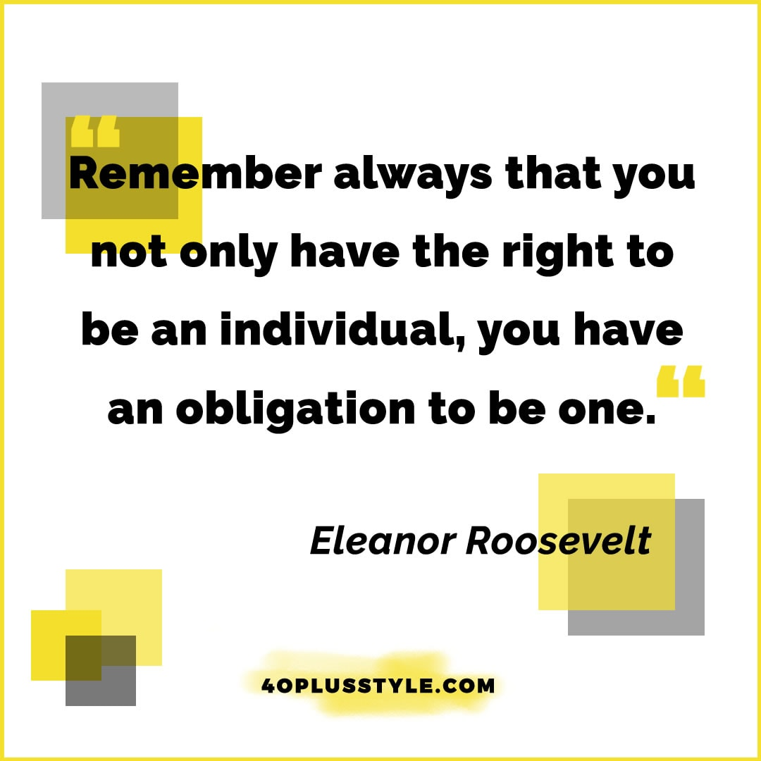 Remember always that you not only have the right to be an individual you have an obligation to be one. - Eleanor Roosevelt | 40plusstyle.com