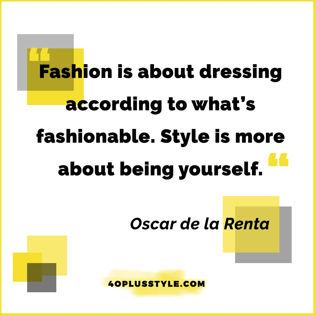 Fashion is about dressing according to what's fashionable. Style is more about being yourself. - Oscar de la Renta | style quote | 40plusstyle.com