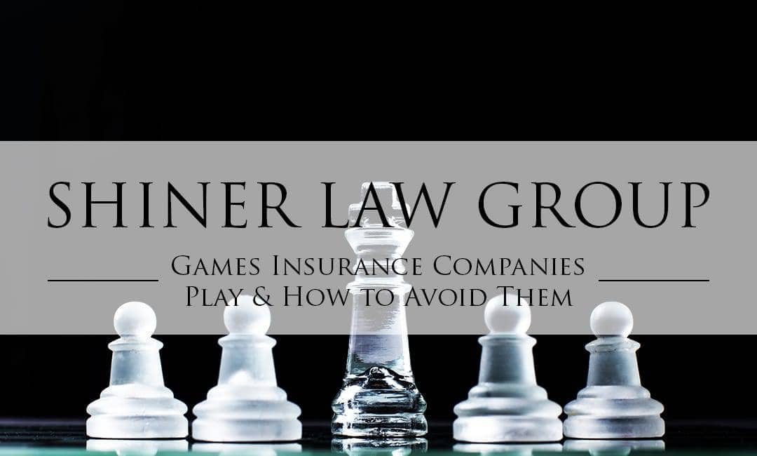 Games Insurance Companies Play and How to Avoid Them Insurance Attorney Shiner Law Group