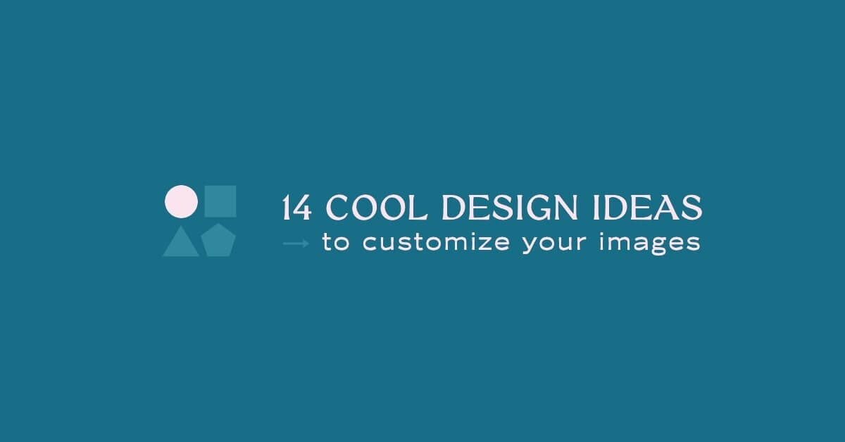 14 Cool Design Ideas to Customize Your Images