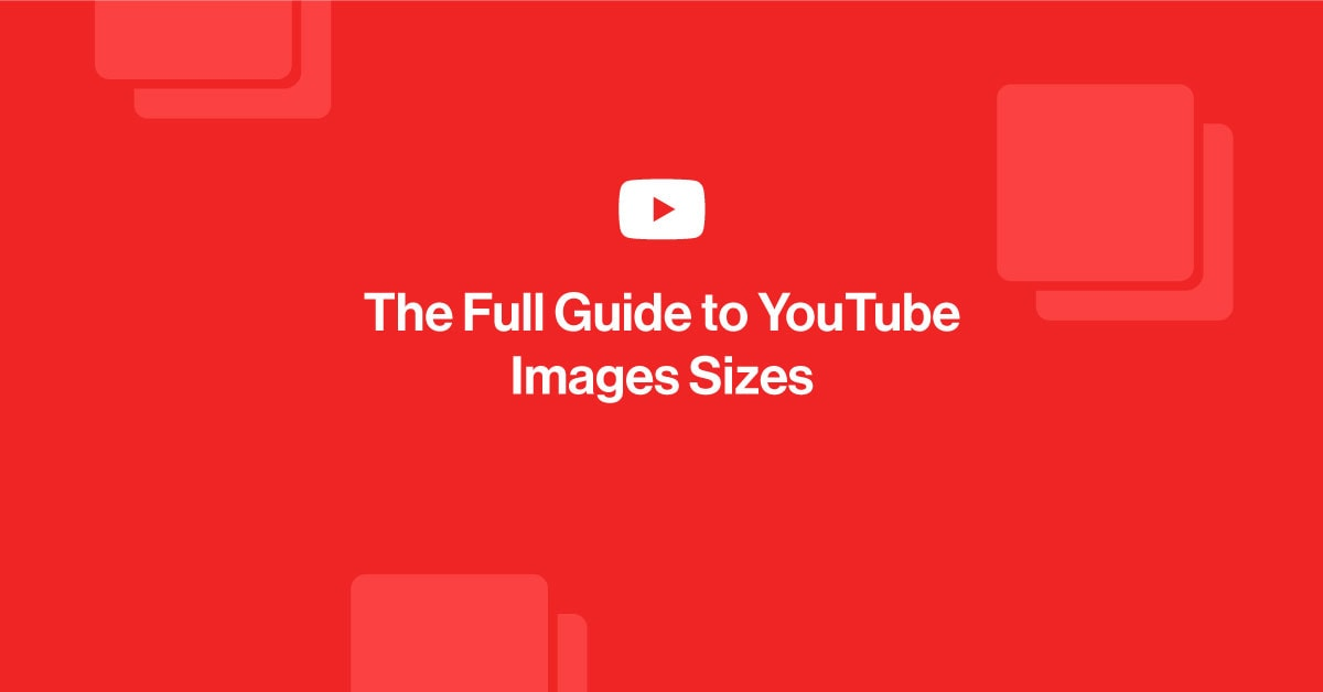 The Full Guide to YouTube Image Sizes