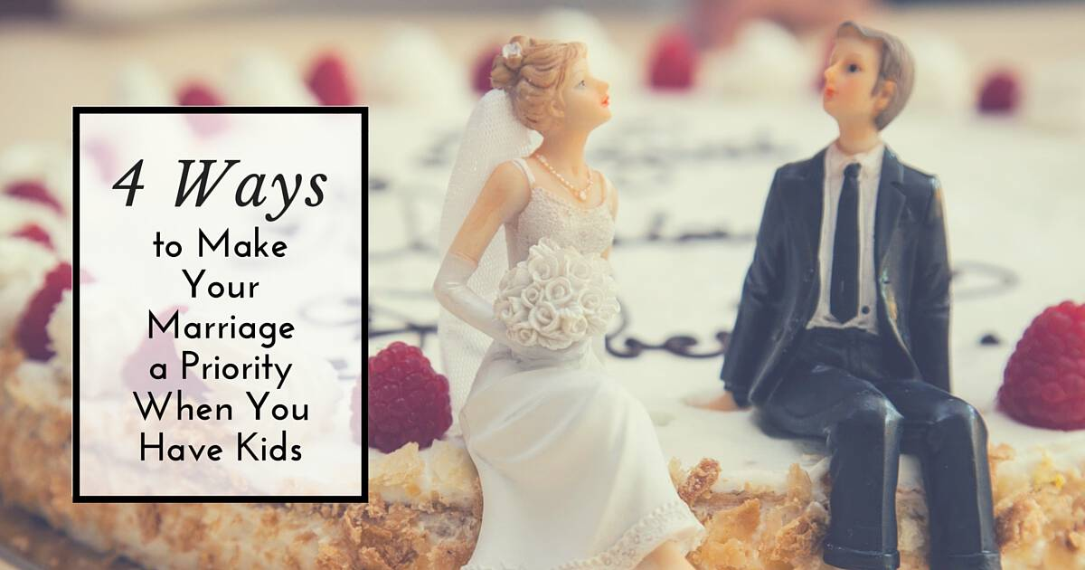 4 Ways to Make Your Marriage a Priority When You Have Kids