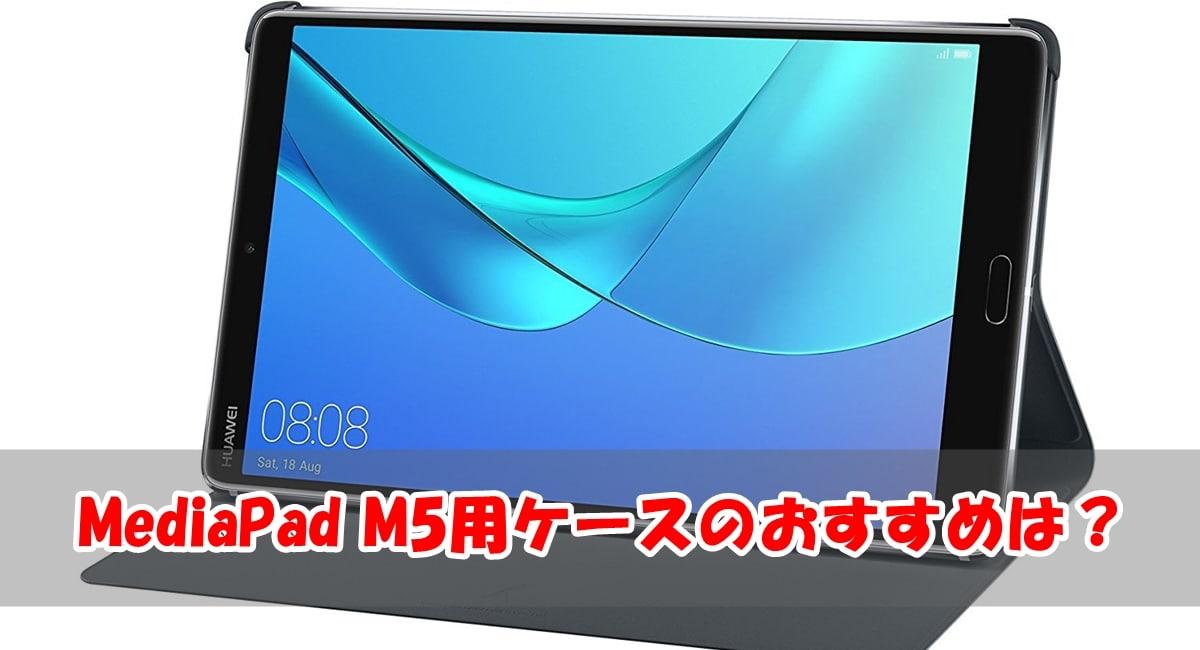MediaPad M5用ケース・タイプ別のおすすめと選び方について