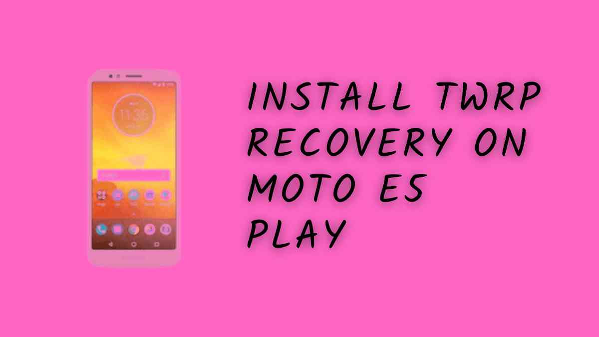 Install TWRP Recovery On Moto E5 Play