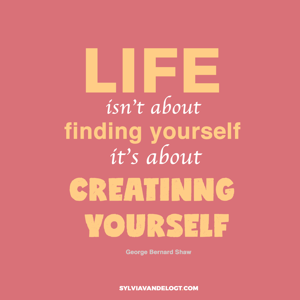 Life isn't about finding yourself, it's about creating yourself | quote | sylviavandelogt.com