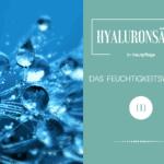 Wirkung von Hyaluronsäure auf die Haut – Feuchtigkeitswunder?
