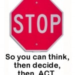 Stop, so you can think, then decide, then act.
