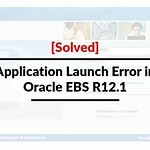 [Solved] Application launch error in Oracle EBS R12.1