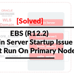 [Solved] Admin Server Startup Issue in EBS (R12.2) Must Run On Primary Node