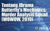 Tentang JDrama Butterfly's Mechanics: Murder Analysis Squad (WOWOW, 2019)