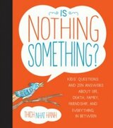 Is Nothing Something?: Kids' Questions and Zen Answers About Life, Death, Family, Friendship, and Everything in Between By Thich Nhat Hanh