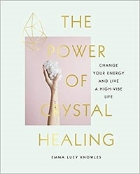 The Power of Crystal Healing: Change Your Energy and Live a High Vibe Life - Emma Lucy Knowles