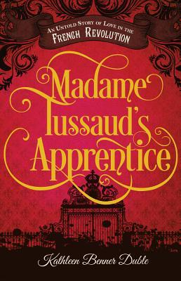 Madame Tussaud's Apprentice: An Untold Story of Love in the French Revolution By Kathleen Benner Duble