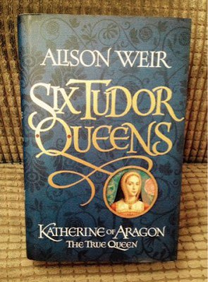 Six Tudor Queens - Katherine of Aragon by Alison Weir