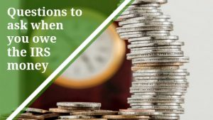 Questions to ask when you owe the IRS money