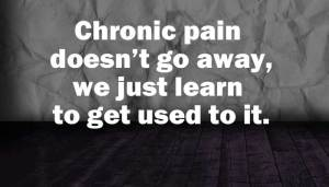 chronic pain doesn't go away, but we do learn to get used to it.