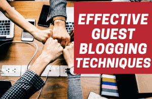 Effective Guest Blogging Techniques That You Must Know