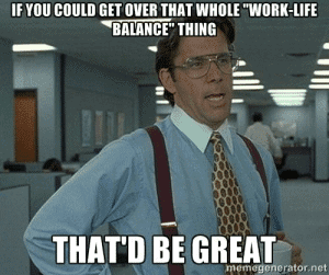"""If you could get over that whole """"work-life balance"""" thing, that'd be great."""