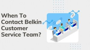 When To Contact Belkin Customer Service Team?