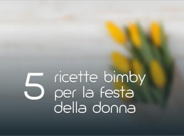 5 Ricette Bimby per la festa della donna