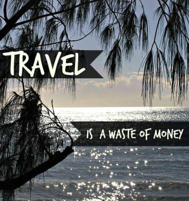 Travel is a waste of money
