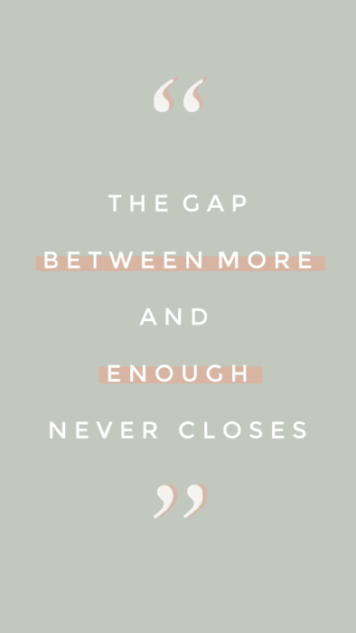 The gap between more and enough never closes