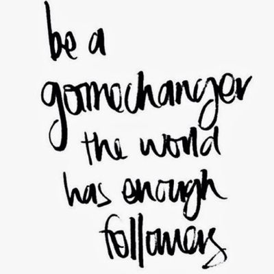 Be a game changer, the world has enough followers - Unknown