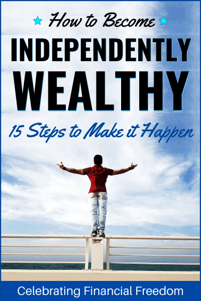 How to Become Independently Wealthy- 15 Steps to Make it Happen