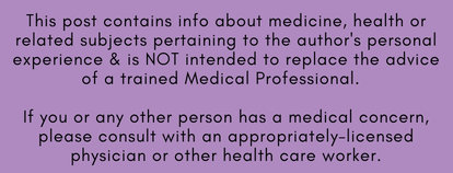 This post contains info about medicine, health or related subjects pertaining to the author's personal experience & is NOT intended to replace the advice of a trained Medical Professional.  If you or any other person has a medical concern, please consult with an appropriately-licensed physician or other health care worker. For additiona details, click here.