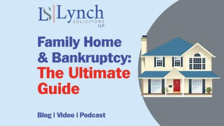 The Ultimate Guide to what happens to the family home in bankruptcy from Lynch Solicitors