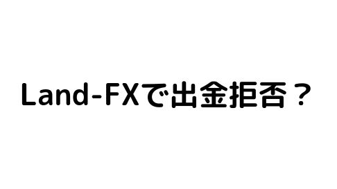 Land-FXで出金拒否?