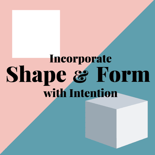 Incorporate Shape and Form with Intention