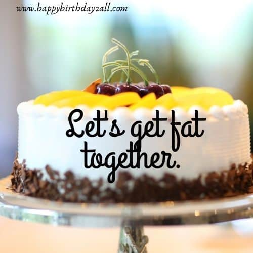 Let's get fat together.