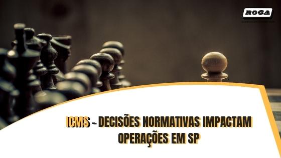 ICMS – DECISÕES NORMATIVASIMPACTAM OPERAÇÕES EM SP
