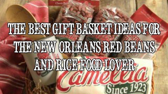 Best Gift Basket Ideas for the New Orleans Red Beans and Rice Food Lover
