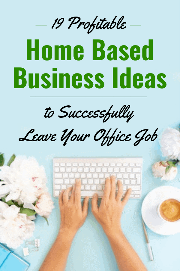 19 Profitable Home Based Business Ideas to Successfully Leave Your Office Job