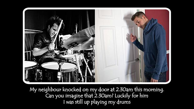 My neighbour knocked on my door at 2.30am this morning. Can you imagine that 2.30am?! Luckily for him I was still up playing my drums.