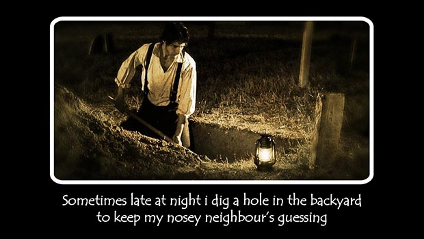 Sometimes late at night I dig a hole in the backyard to keep my nosey neighbour's guessing.